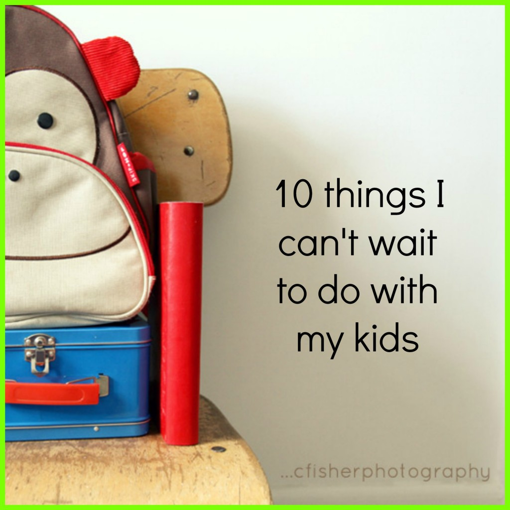 10 Things I Can't Wait to do with My Kids